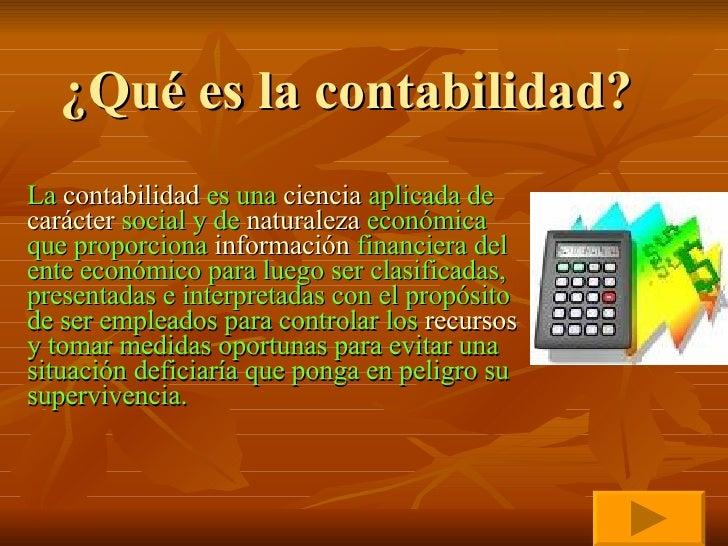 ¿Qué es la contabilidad? La  contabilidad  es una  ciencia  aplicada de  carácter  social y de  naturaleza  económica que ...