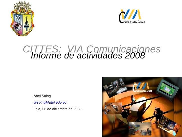 Informe de actividades 2008 CITTES:  VIA Comunicaciones Abel Suing  [email_address]   Loja, 22 de diciembre de 2008.