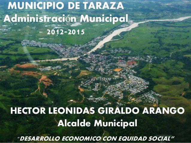"""MUNICIPIO DE TARAZAAdministración Municipal        2012-2015 HECTOR LEONIDAS GIRALDO ARANGO          Alcalde Municipal  """"D..."""