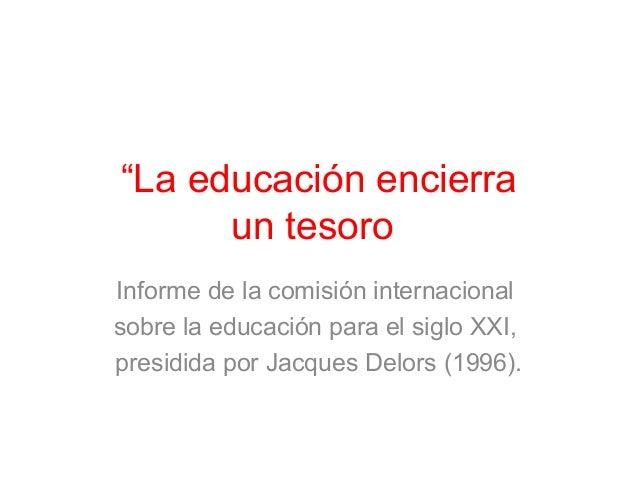 """""""La educación encierra  un tesoro""""  Informe de la comisión internacional  sobre la educación para el siglo XXI,  presidida..."""