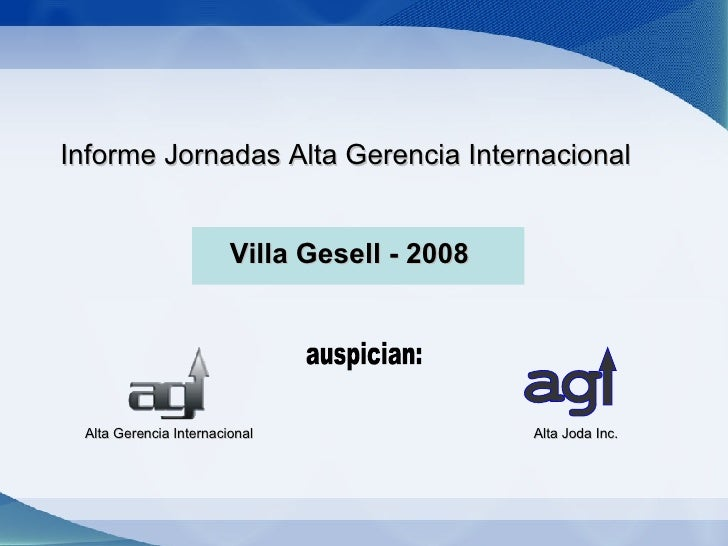 Informe Jornadas Alta Gerencia Internacional  Villa Gesell - 2008 Alta Gerencia Internacional auspician: a g Alta Joda Inc.