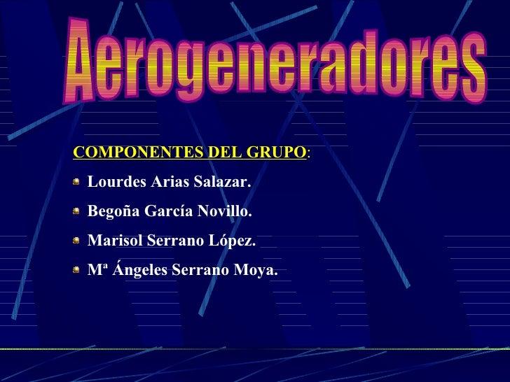 Aerogeneradores <ul><li>COMPONENTES DEL GRUPO : </li></ul><ul><li>Lourdes Arias Salazar. </li></ul><ul><li>Begoña García N...