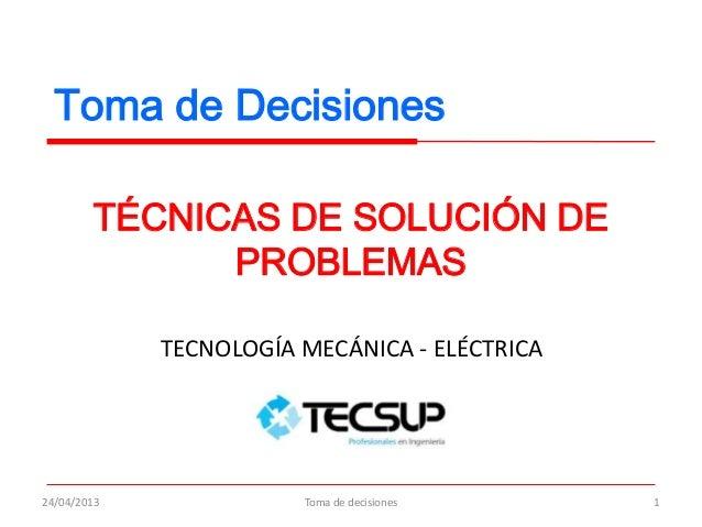 Toma de DecisionesTÉCNICAS DE SOLUCIÓN DEPROBLEMAS24/04/2013 1TECNOLOGÍA MECÁNICA - ELÉCTRICAToma de decisiones