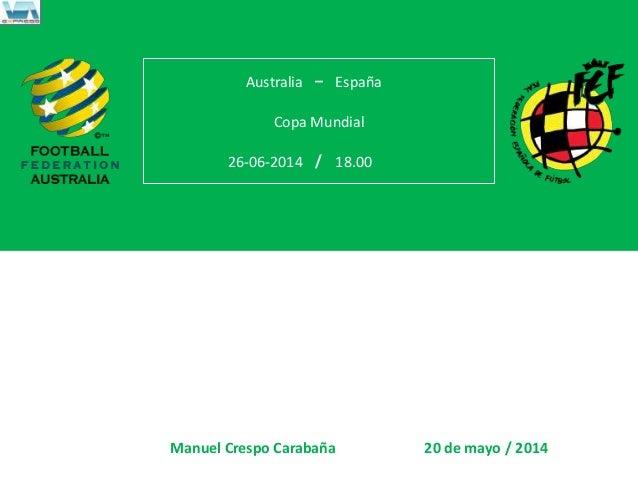 – / / Australia España Copa Mundial 26-06-2014 18.00 Manuel Crespo Carabaña 20 de mayo 2014