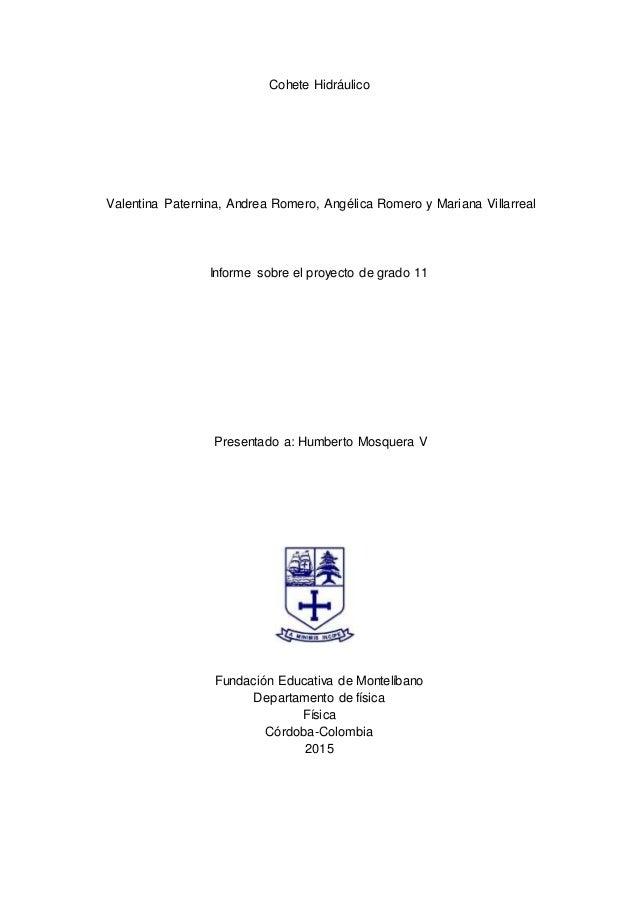 Cohete Hidráulico Valentina Paternina, Andrea Romero, Angélica Romero y Mariana Villarreal Informe sobre el proyecto de gr...