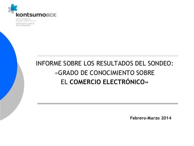 INFORME SOBRE LOS RESULTADOS DEL SONDEO: «GRADO DE CONOCIMIENTO SOBRE EL COMERCIO ELECTRÓNICO» Febrero-Marzo 2014