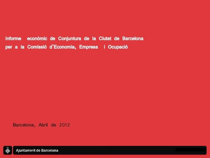 Informe econòmic de Conjuntura de la Ciutat de Barcelonaper a la Comissió d'Economia, Empresa i Ocupació   Barcelona, Abri...