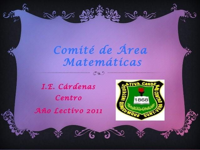 Comité de Área Matemáticas I.E. Cárdenas Centro Año Lectivo 2011