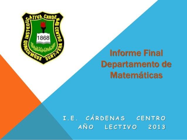 Informe Final Departamento de Matemáticas I . E . C Á R D E N A S C E N T R O A Ñ O L E C T I V O 2 0 1 3