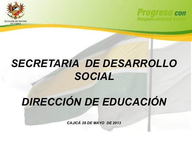 SECRETARIA DE DESARROLLOSOCIALDIRECCIÓN DE EDUCACIÓNCAJICÁ 28 DE MAYO DE 2013