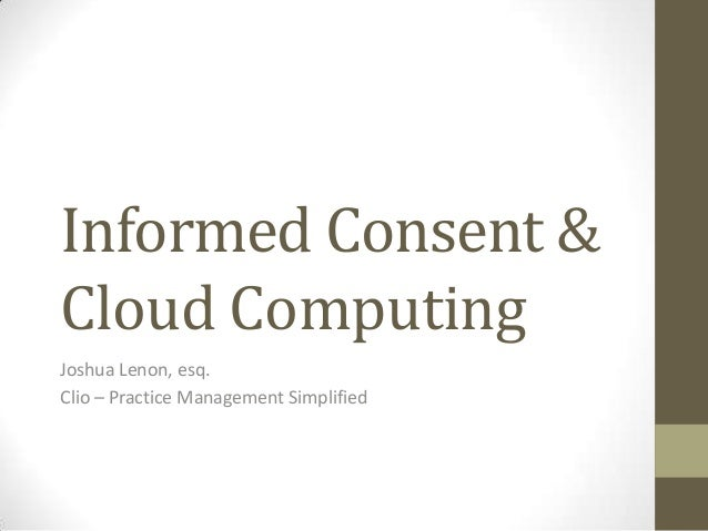 Informed Consent & Cloud Computing Joshua Lenon, esq. Clio – Practice Management Simplified