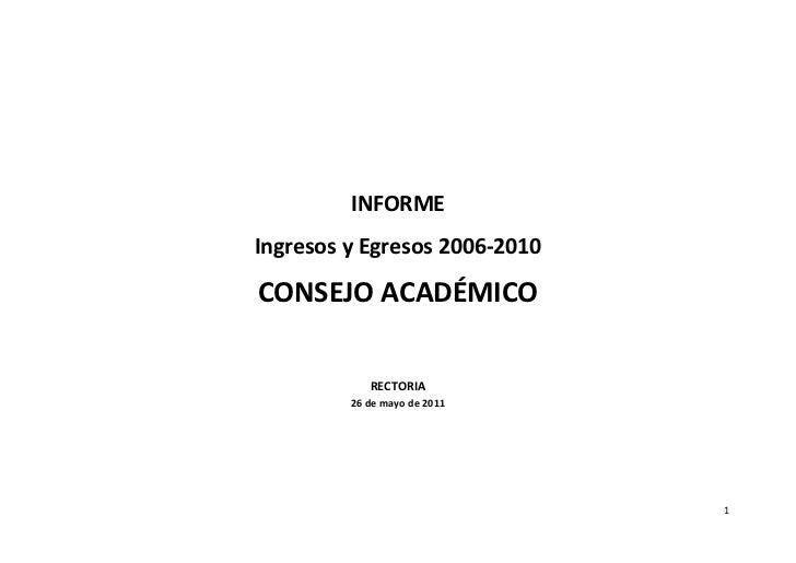 INFORMEIngresos y Egresos 2006-2010CONSEJO ACADÉMICO            RECTORIA         26 de mayo de 2011                       ...
