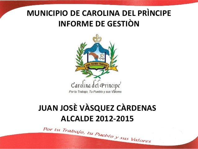 MUNICIPIO DE CAROLINA DEL PRÌNCIPE       INFORME DE GESTIÒN  JUAN JOSÈ VÀSQUEZ CÀRDENAS       ALCALDE 2012-2015