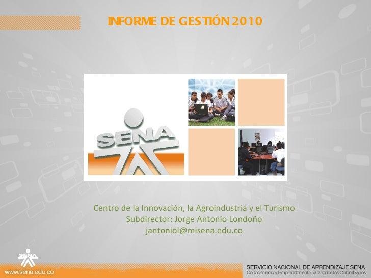 INFORME DE GESTIÓN 2010 Centro de la Innovación, la Agroindustria y el Turismo Subdirector: Jorge Antonio Londoño [email_a...