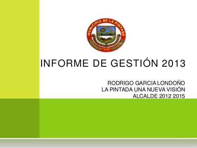 INFORME DE GESTIÓN 2013 RODRIGO GARCIA LONDOÑO LA PINTADA UNA NUEVA VISIÓN ALCALDE 2012 2015