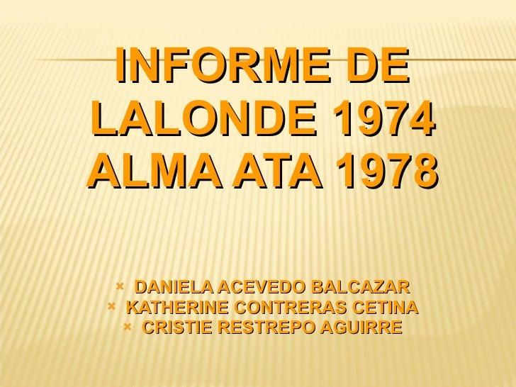 INFORME DE LALONDE 1974 ALMA ATA 1978 <ul><li>DANIELA ACEVEDO BALCAZAR </li></ul><ul><li>KATHERINE CONTRERAS CETINA </li><...