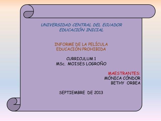 UNIVERSIDAD CENTRAL DEL ECUADOR EDUCACIÓN INICIAL INFORME DE LA PELÍCULA EDUCACIÓN PROHIBIDA CURRICULUM 1 MSc. MOISES LOGR...