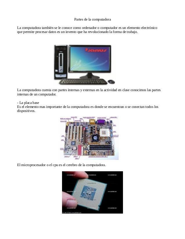 Partes de la computadora  La computadora también se le conoce como ordenador o computador es un elemento electrónico  que ...