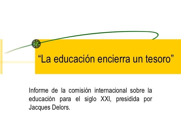 """"""" La educación encierra un tesoro"""" Informe de la comisión internacional sobre la educación para el siglo XXI, presidida po..."""
