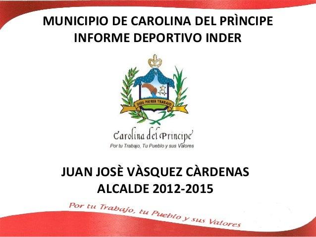 MUNICIPIO DE CAROLINA DEL PRÌNCIPE   INFORME DEPORTIVO INDER  JUAN JOSÈ VÀSQUEZ CÀRDENAS       ALCALDE 2012-2015