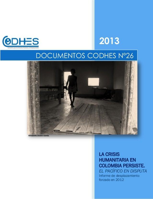 2013LA CRISISHUMANITARIA ENCOLOMBIA PERSISTE.EL PACÍFICO EN DISPUTAInforme de desplazamientoforzado en 2012DOCUMENTOS CODH...