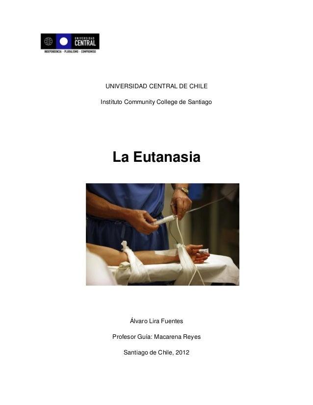 UNIVERSIDAD CENTRAL DE CHILEInstituto Community College de Santiago    La Eutanasia          Álvaro Lira Fuentes    Profes...
