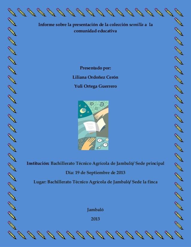 Informe sobre la presentación de la colección semilla a la comunidad educativa  Presentado por: Liliana Ordoñez Cerón Yuli...