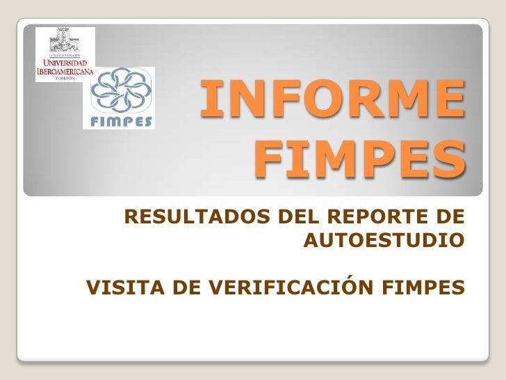 INFORME FIMPES<br />RESULTADOS DEL REPORTE DE AUTOESTUDIO<br />VISITA DE VERIFICACIÓN FIMPES<br />