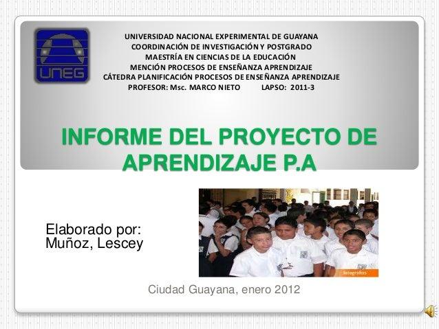 INFORME DEL PROYECTO DE APRENDIZAJE P.A Elaborado por: Muñoz, Lescey Ciudad Guayana, enero 2012 UNIVERSIDAD NACIONAL EXPER...