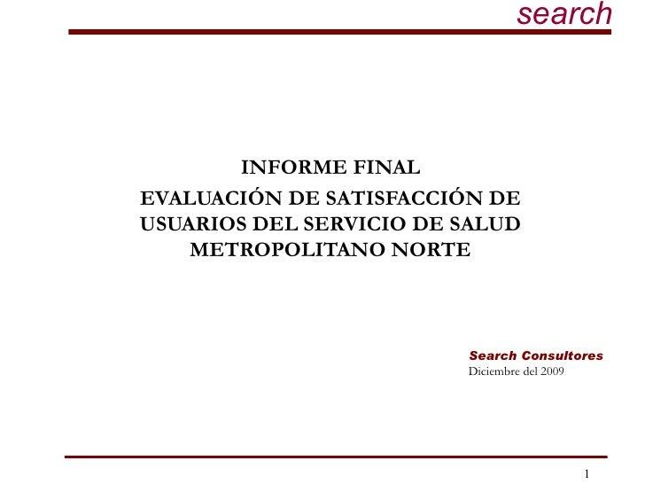 INFORME FINAL EVALUACIÓN DE SATISFACCIÓN DE USUARIOS DEL SERVICIO DE SALUD METROPOLITANO NORTE Search Consultores Diciembr...