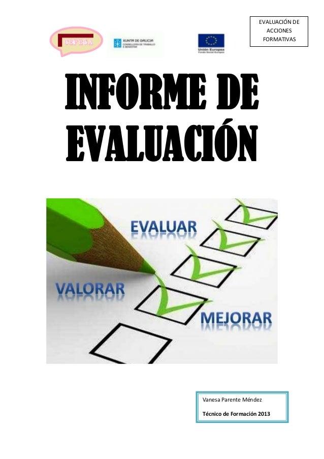 EVALUACIÓN DE ACCIONES FORMATIVAS  INFORME DE EVALUACIÓN  Vanesa Parente Méndez Técnico de Formación 2013