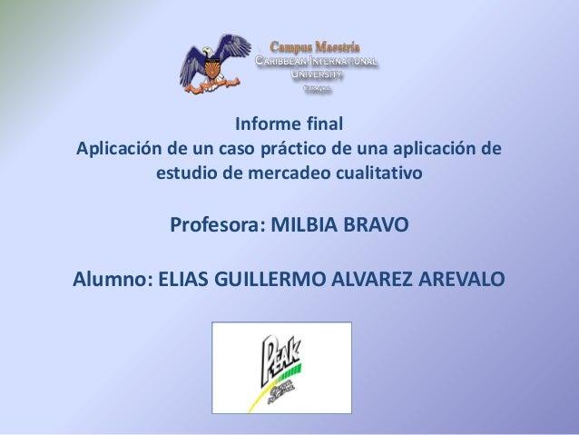 Informe final Aplicación de un caso práctico de una aplicación de estudio de mercadeo cualitativo Profesora: MILBIA BRAVO ...