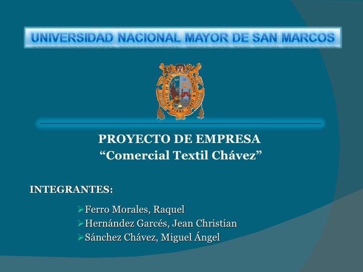 """<ul><li>PROYECTO DE EMPRESA </li></ul><ul><li>"""" Comercial Textil Chávez"""" </li></ul><ul><li>INTEGRANTES: </li></ul><ul><ul>..."""