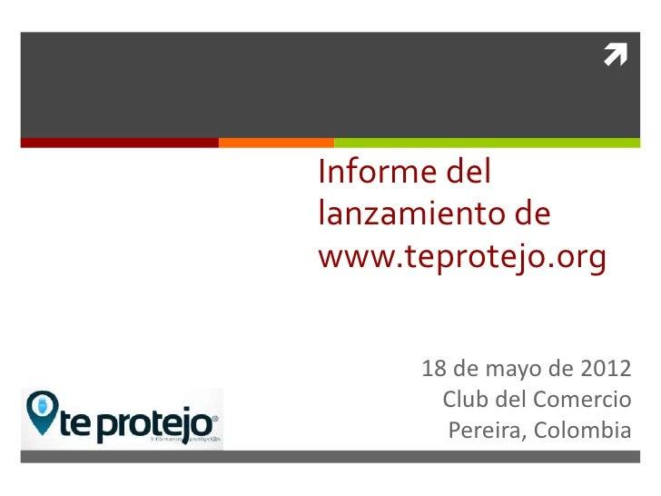 Informe dellanzamiento dewww.teprotejo.org      18 de mayo de 2012        Club del Comercio        Pereira, Colombia