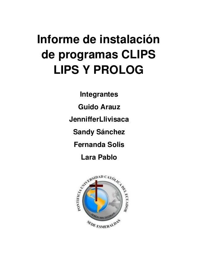 Informe de instalaciónde programas CLIPSLIPS Y PROLOGIntegrantesGuido ArauzJennifferLlivisacaSandy SánchezFernanda SolisLa...