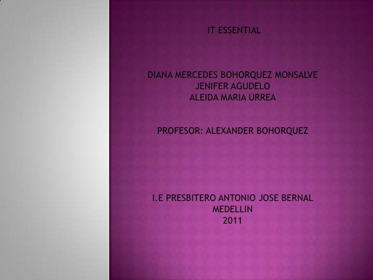 IT ESSENTIAL <br />DIANA MERCEDES BOHORQUEZ MONSALVE<br />JENIFER AGUDELO<br />ALEIDA MARIA URREA<br />PROFESOR: ALEXANDER...