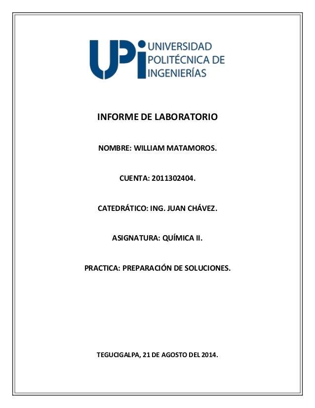 INFORME DE LABORATORIO  NOMBRE: WILLIAM MATAMOROS.  CUENTA: 2011302404.  CATEDRÁTICO: ING. JUAN CHÁVEZ.  ASIGNATURA: QUÍMI...
