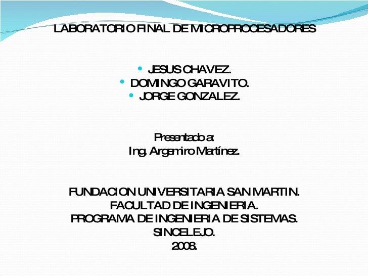 <ul><li>LABORATORIO FINAL DE MICROPROCESADORES </li></ul><ul><li>JESUS CHAVEZ. </li></ul><ul><li>DOMINGO GARAVITO. </li></...