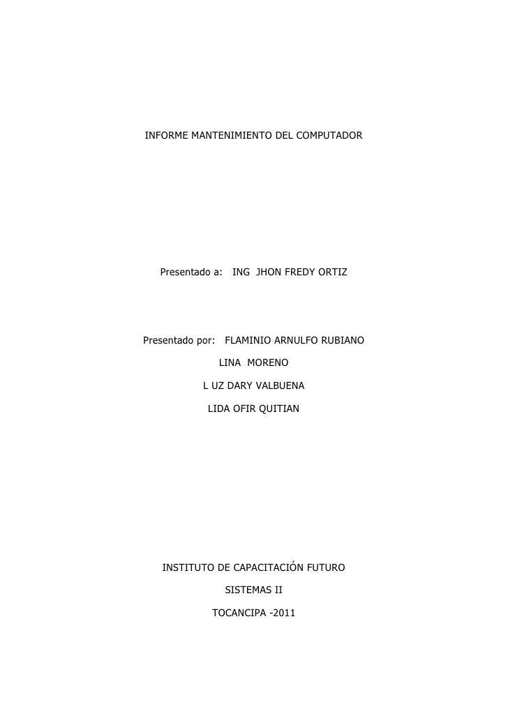 INFORME MANTENIMIENTO DEL COMPUTADOR<br />Presentado a:   ING  JHON FREDY ORTIZ<br />Presentado por:   FLAMINIO ARNULFO RU...