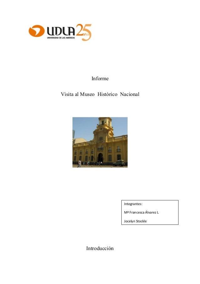 Informe Visita al Museo Histórico Nacional  Integrantes: Mª Francesca Álvarez L Jocelyn Stockle  Introducción