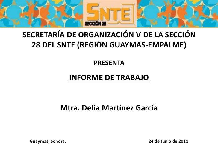 SECRETARÍA DE ORGANIZACIÓN V DE LA SECCIÓN 28 DEL SNTE (REGIÓN GUAYMAS-EMPALME) PRESENTAINFORME DE TRABAJOMtra. Delia Mart...