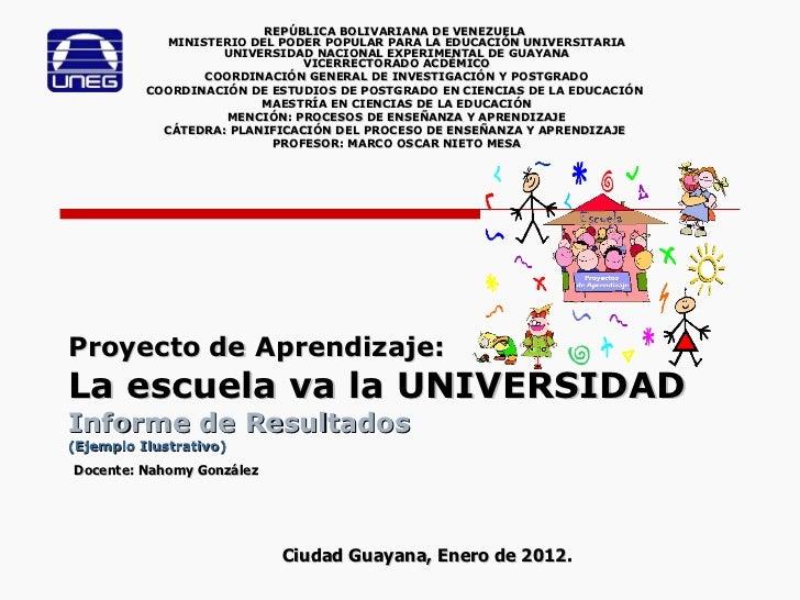 Proyecto de Aprendizaje: La escuela va la UNIVERSIDAD   Informe de Resultados (Ejemplo Ilustrativo) REPÚBLICA BOLIVARIANA ...
