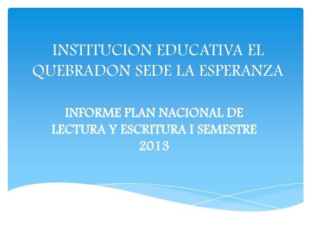 INSTITUCION EDUCATIVA EL QUEBRADON SEDE LA ESPERANZA INFORME PLAN NACIONAL DE LECTURA Y ESCRITURA I SEMESTRE 2013