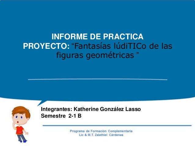 """INFORME DE PRACTICA PROYECTO: """"Fantasías lúdiTICo de las figuras geométricas """" Integrantes: Katherine González Lasso Semes..."""