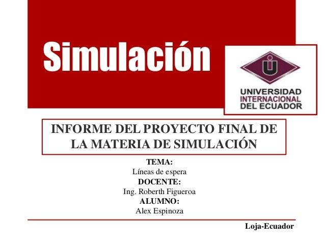 Simulación INFORME DEL PROYECTO FINAL DE LA MATERIA DE SIMULACIÓN TEMA: Líneas de espera DOCENTE: Ing. Roberth Figueroa AL...