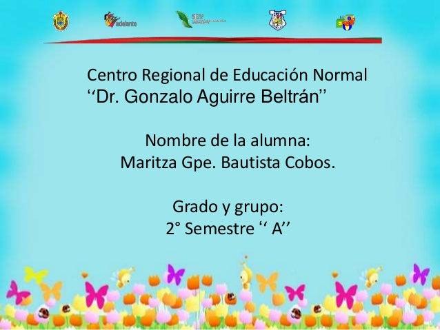 Centro Regional de Educación Normal ''Dr. Gonzalo Aguirre Beltrán'' Nombre de la alumna: Maritza Gpe. Bautista Cobos. Grad...