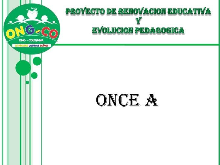 PROYECTO DE RENOVACION EDUCATIVA <br />Y <br />EVOLUCION PEDAGOGICA<br />ONCE A<br />