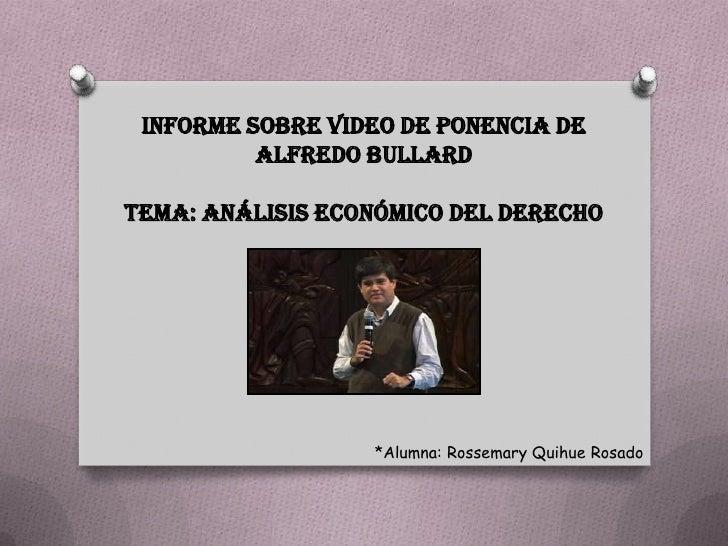 INFORME SOBRE VIDEO DE PONENCIA DE          ALFREDO BULLARDTEMA: ANÁLISIS ECONÓMICO DEL DERECHO                  *Alumna: ...