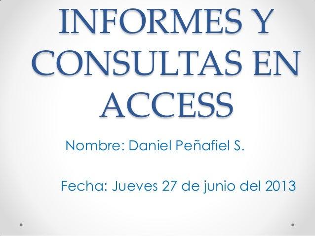 INFORMES Y CONSULTAS EN ACCESS Nombre: Daniel Peñafiel S. Fecha: Jueves 27 de junio del 2013