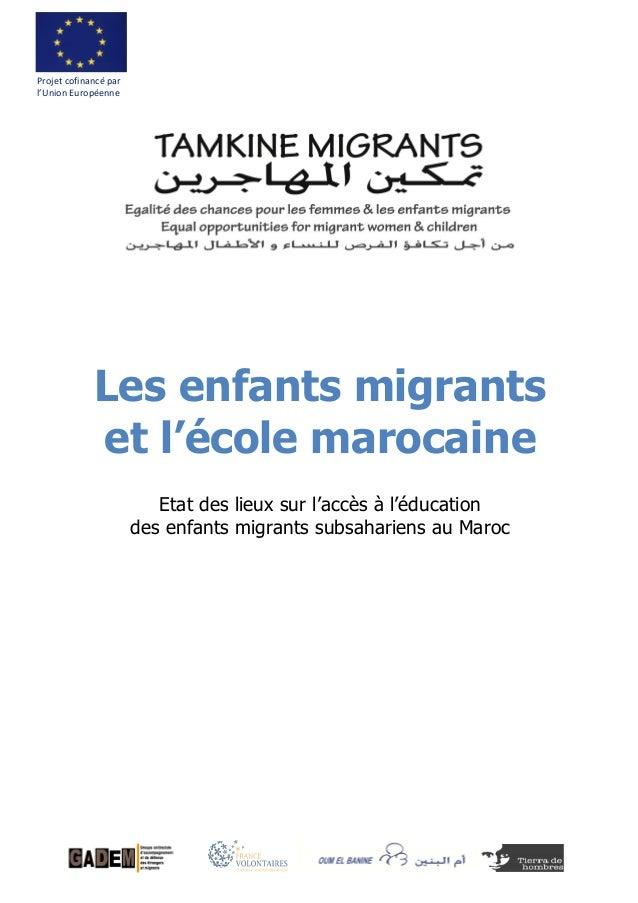 Les enfants migrants et l'école marocaine Projet cofinancé par l'Union Européenne Etat des lieux sur l'accès à l'éducation...